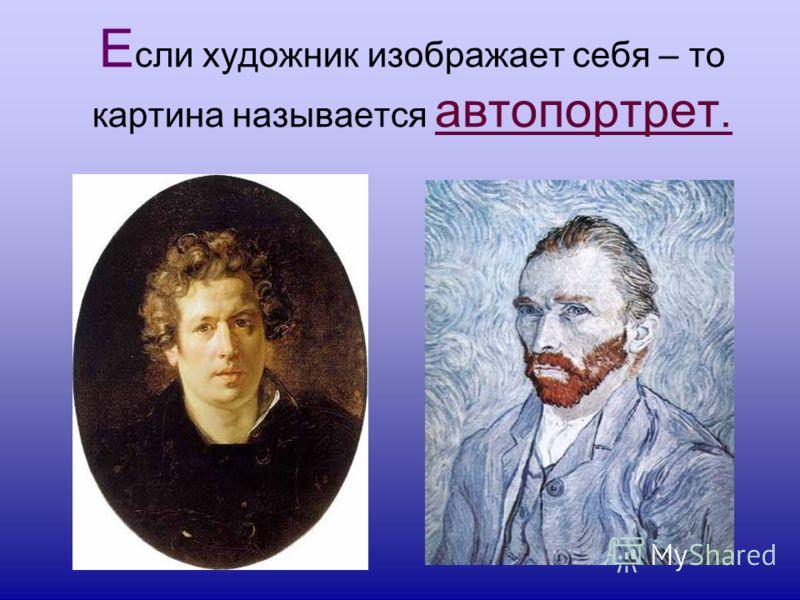 Е сли художник изображает себя – то картина называется автопортрет.