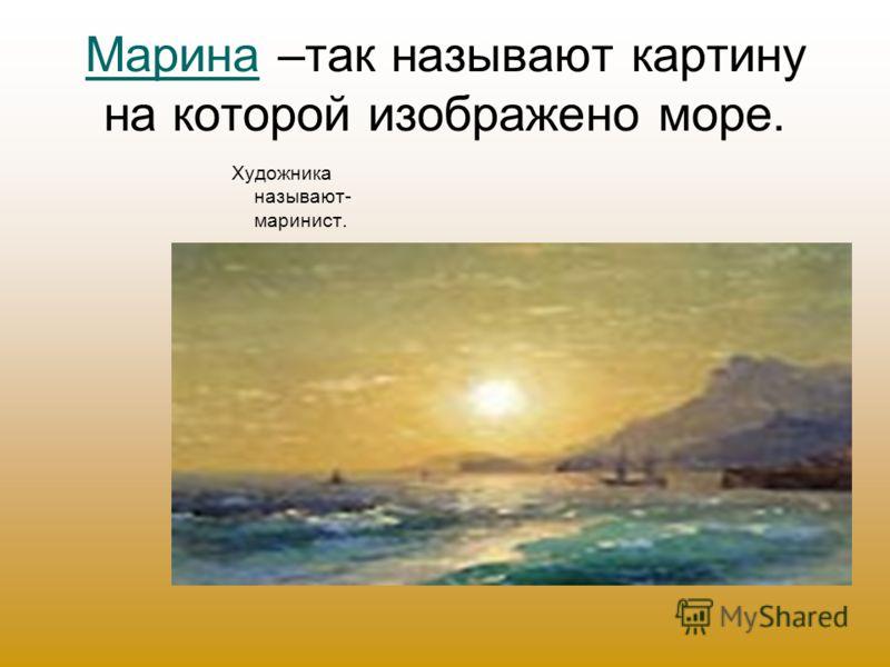 Марина –так называют картину на которой изображено море. Художника называют- маринист.