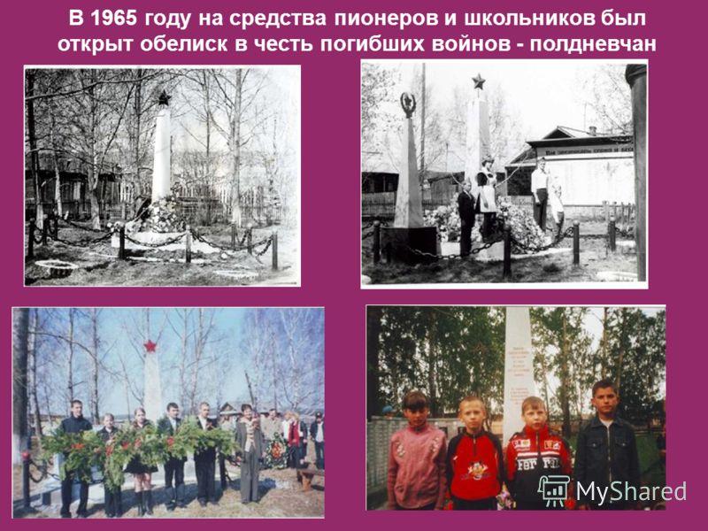 В 1965 году на средства пионеров и школьников был открыт обелиск в честь погибших войнов - полдневчан