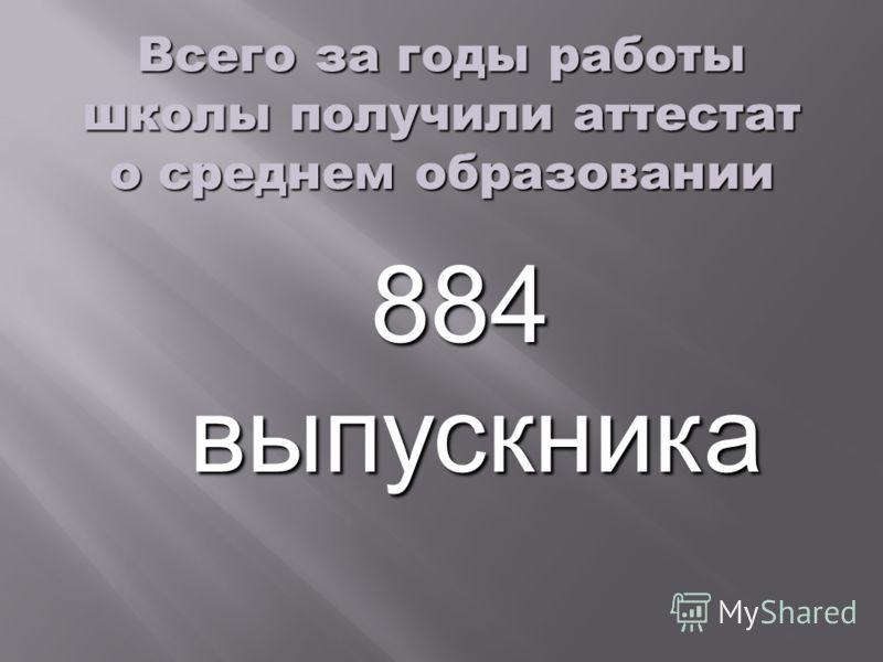 Всего за годы работы школы получили аттестат о среднем образовании 884 выпускника