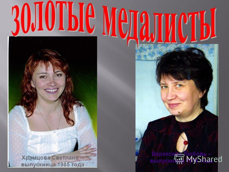 Вараксина Любовь – выпускница 1974 года Храмцова Светлана – выпускница 1985 года