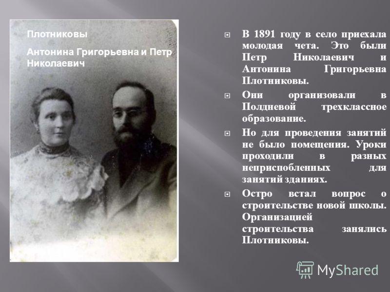 В 1891 году в село приехала молодая чета. Это были Петр Николаевич и Антонина Григорьевна Плотниковы. Они организовали в Полдневой трехклассное образование. Но для проведения занятий не было помещения. Уроки проходили в разных неприспобленных для зан