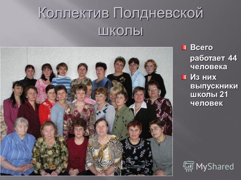 Коллектив Полдневской школы Всего работает 44 человека работает 44 человека Из них выпускники школы 21 человек