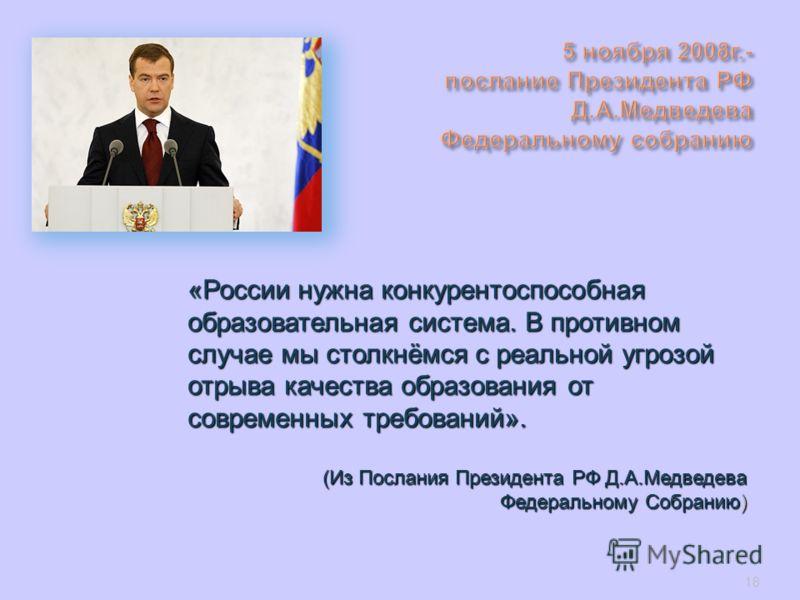 «России нужна конкурентоспособная образовательная система. В противном случае мы столкнёмся с реальной угрозой отрыва качества образования от современных требований». (Из Послания Президента РФ Д.А.Медведева Федеральному Собранию) 18