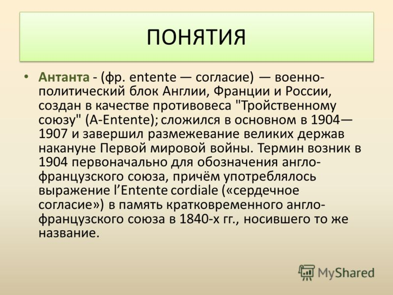 Антанта - (фр. entente согласие) военно- политический блок Англии, Франции и России, создан в качестве противовеса