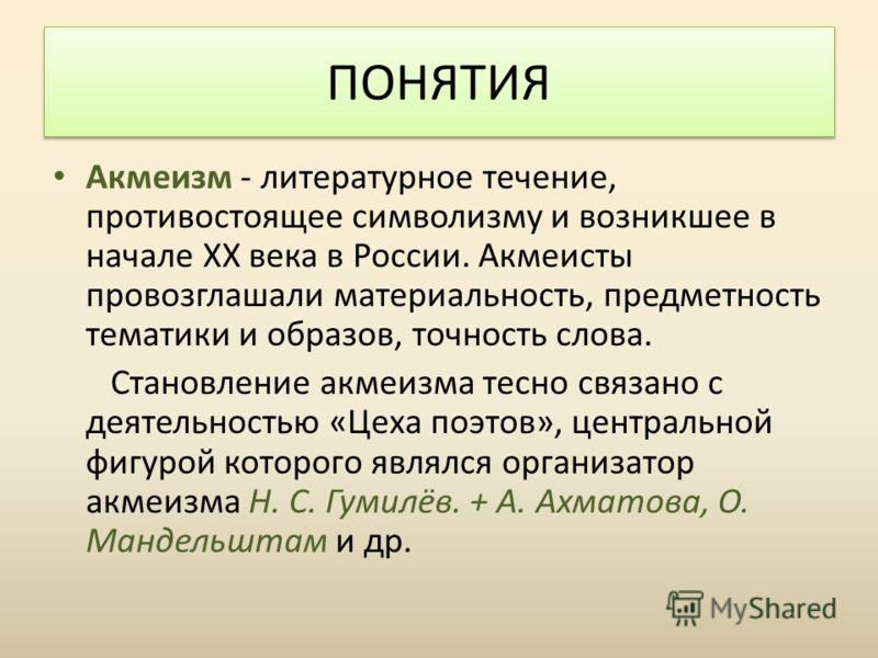 Акмеизм - литературное течение, противостоящее символизму и возникшее в начале XX века в России. Акмеисты провозглашали материальность, предметность тематики и образов, точность слова. Становление акмеизма тесно связано с деятельностью «Цеха поэтов»,