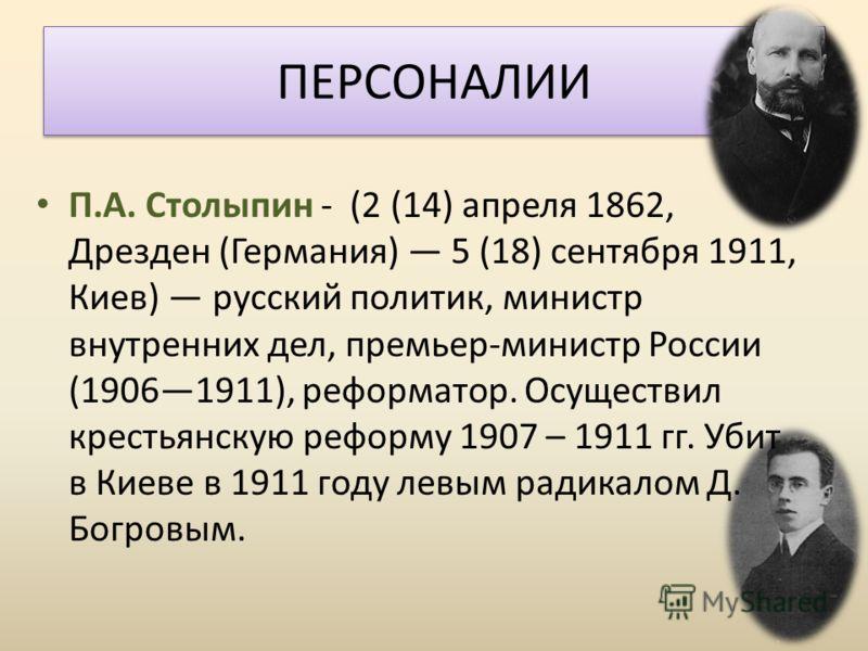 ПЕРСОНАЛИИ П.А. Столыпин - (2 (14) апреля 1862, Дрезден (Германия) 5 (18) сентября 1911, Киев) русский политик, министр внутренних дел, премьер-министр России (19061911), реформатор. Осуществил крестьянскую реформу 1907 – 1911 гг. Убит в Киеве в 1911