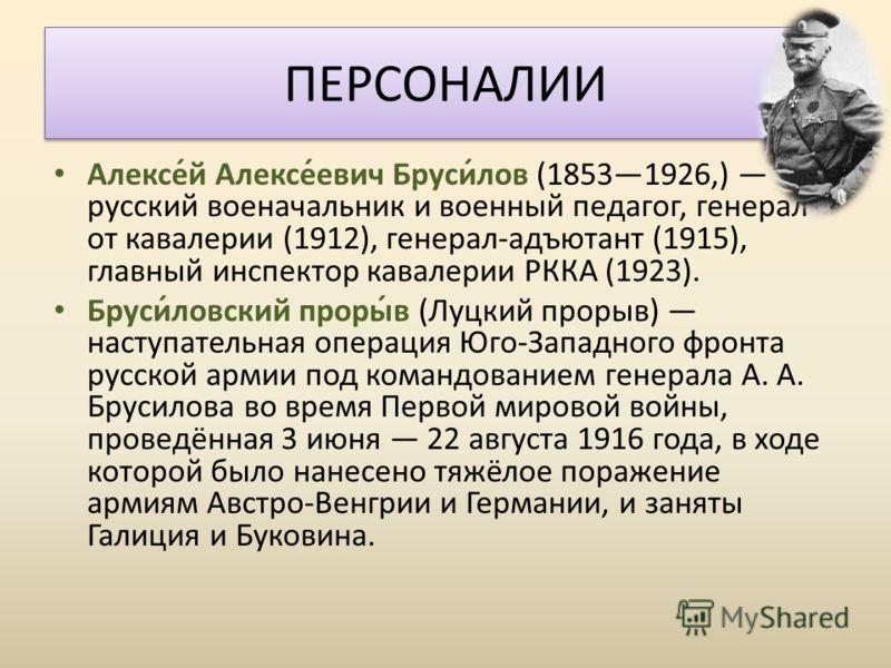 Алексе́й Алексе́евич Бруси́лов (18531926,) русский военачальник и военный педагог, генерал от кавалерии (1912), генерал-адъютант (1915), главный инспектор кавалерии РККА (1923). Бруси́ловский проры́в (Луцкий прорыв) наступательная операция Юго-Западн