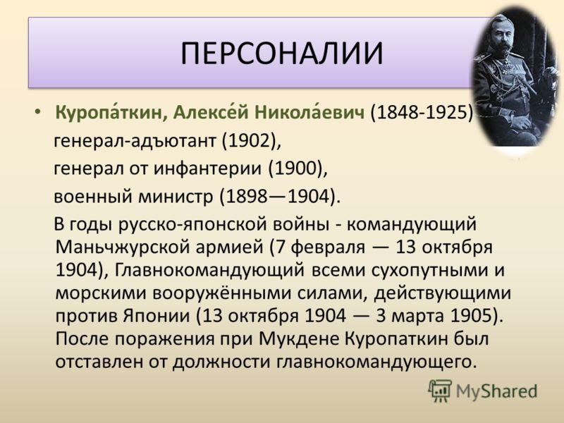 Куропа́ткин, Алексе́й Никола́евич (1848-1925) генерал-адъютант (1902), генерал от инфантерии (1900), военный министр (18981904). В годы русско-японской войны - командующий Маньчжурской армией (7 февраля 13 октября 1904), Главнокомандующий всеми сухоп