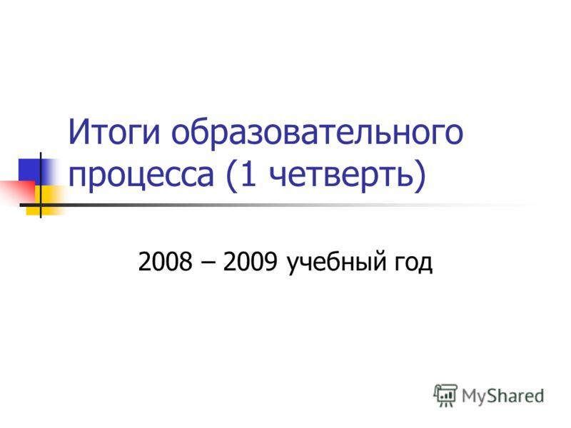 Итоги образовательного процесса (1 четверть) 2008 – 2009 учебный год