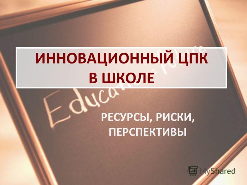 ИННОВАЦИОННЫЙ ЦПК В ШКОЛЕ РЕСУРСЫ, РИСКИ, ПЕРСПЕКТИВЫ