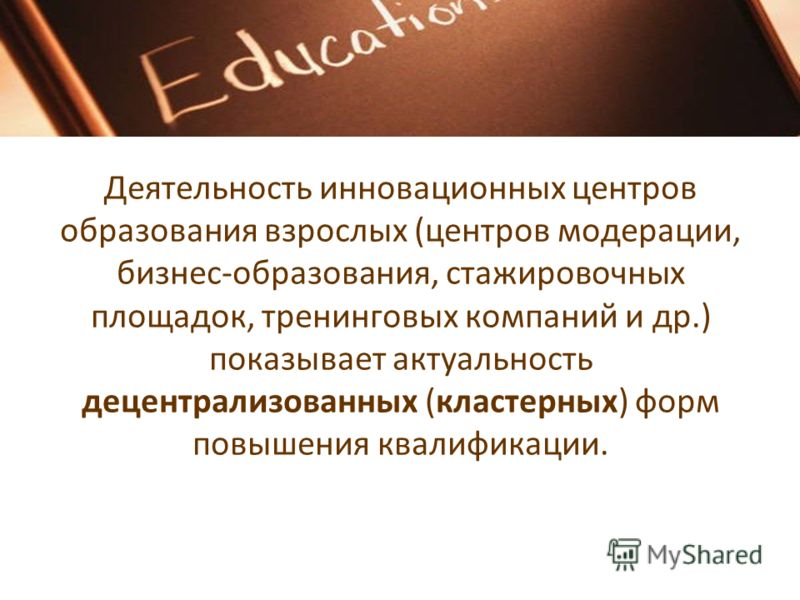 Деятельность инновационных центров образования взрослых (центров модерации, бизнес-образования, стажировочных площадок, тренинговых компаний и др.) показывает актуальность децентрализованных (кластерных) форм повышения квалификации.
