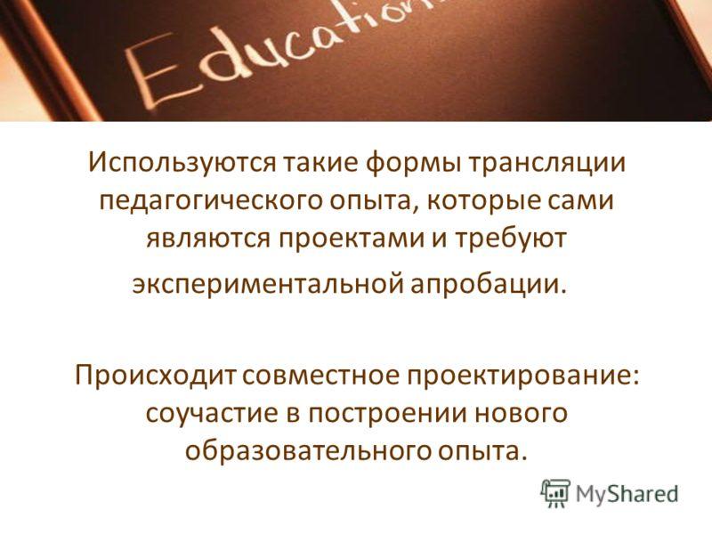 Используются такие формы трансляции педагогического опыта, которые сами являются проектами и требуют экспериментальной апробации. Происходит совместное проектирование: соучастие в построении нового образовательного опыта.