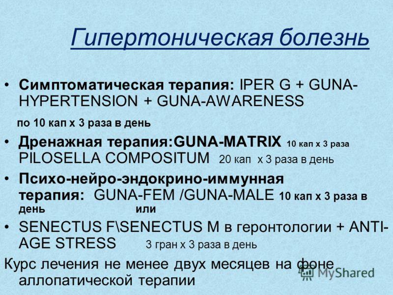 Гипертоническая болезнь Симптоматическая терапия: IPER G + GUNA- HYPERTENSION + GUNA-AWARENESS по 10 кап х 3 раза в день Дренажная терапия:GUNA-MATRIX 10 кап х 3 раза PILOSELLA COMPOSITUM 20 кап х 3 раза в день Психо-нейро-эндокрино-иммунная терапия: