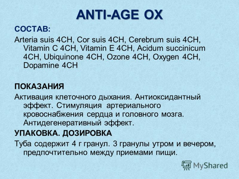 ANTI-AGE OX СОСТАВ: Arteria suis 4CH, Cor suis 4CH, Cerebrum suis 4CH, Vitamin C 4CH, Vitamin E 4CH, Acidum succinicum 4CH, Ubiquinone 4CH, Ozone 4CH, Oxygen 4CH, Dopamine 4CH ПОКАЗАНИЯ Активация клеточного дыхания. Антиоксидантный эффект. Стимуляция