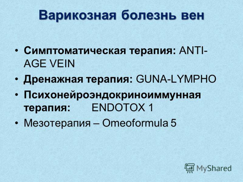 Варикозная болезнь вен Симптоматическая терапия: ANTI- AGE VEIN Дренажная терапия: GUNA-LYMPHO Психонейроэндокриноиммунная терапия: ENDOTOX 1 Мезотерапия – Omeoformula 5