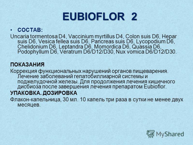 EUBIOFLOR 2 СОСТАВ: Uncaria tormentosa D4, Vaccinium myrtillus D4, Colon suis D6, Hepar suis D6, Vesica fellea suis D6, Pancreas suis D6, Lycopodium D6, Chelidonium D6, Leptandra D6, Momordica D6, Quassia D6, Podophyllum D6, Veratrum D6/D12/D30, Nux