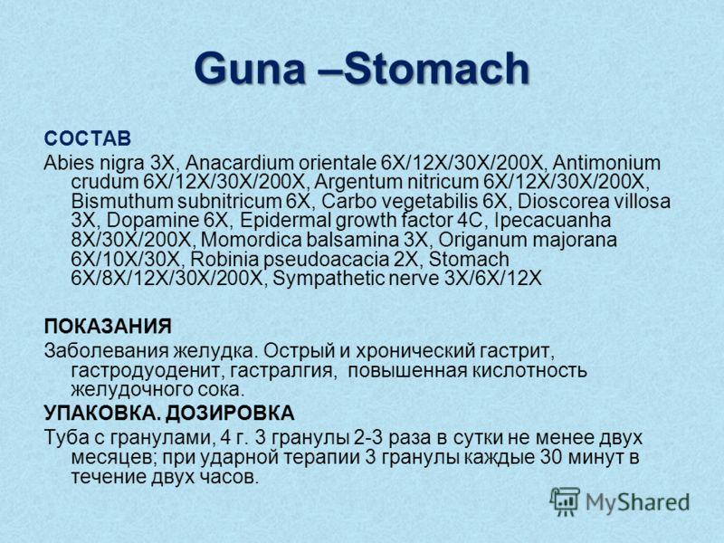 Guna –Stomach СОСТАВ Abies nigra 3X, Anacardium orientale 6X/12X/30X/200X, Antimonium crudum 6X/12X/30X/200X, Argentum nitricum 6X/12X/30X/200X, Bismuthum subnitricum 6X, Carbo vegetabilis 6X, Dioscorea villosa 3X, Dopamine 6X, Epidermal growth facto