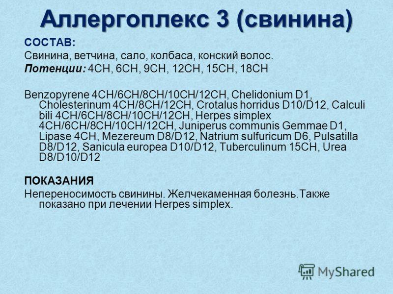 Аллергоплекс 3 (свинина) СОСТАВ: Свинина, ветчина, сало, колбаса, конский волос. Потенции: 4CH, 6CH, 9CH, 12CH, 15CH, 18CH Benzopyrene 4CH/6CH/8CH/10CH/12CH, Chelidonium D1, Cholesterinum 4CH/8CH/12CH, Crotalus horridus D10/D12, Calculi bili 4CH/6CH/