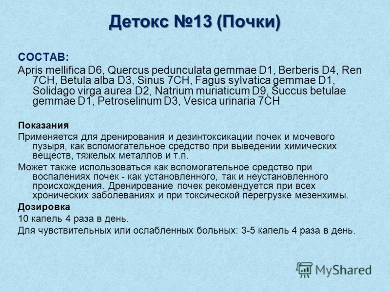 Детокс 13 (Почки) СОСТАВ: Apris mellifica D6, Quercus pedunculata gemmae D1, Berberis D4, Ren 7CH, Betula alba D3, Sinus 7CH, Fagus sylvatica gemmae D1, Solidago virga aurea D2, Natrium muriaticum D9, Succus betulae gemmae D1, Petroselinum D3, Vesica