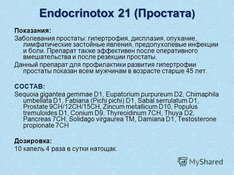 Endocrinotox 21 (Простата ) Показания: Заболевания простаты: гипертрофия, дисплазия, опухание, лимфатические застойные явления, предопухолевые инфекции и боли. Препарат также эффективен после оперативного вмешательства и после резекции простаты. Данн