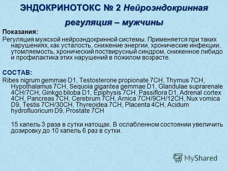 ЭНДОКРИНОТОКС 2 Нейроэндокринная регуляция – мужчины Показания: Регуляция мужской нейроэндокринной системы. Применяется при таких нарушениях, как усталость, снижение энергии, хронические инфекции, утомляемость, хронический поствирусный синдром, сниже