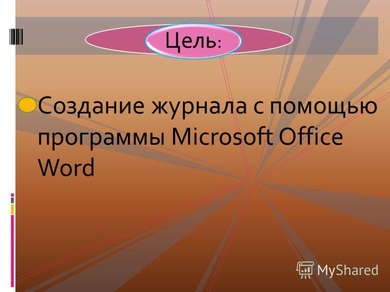Создание журнала с помощью программы Microsoft Office Word Цель :