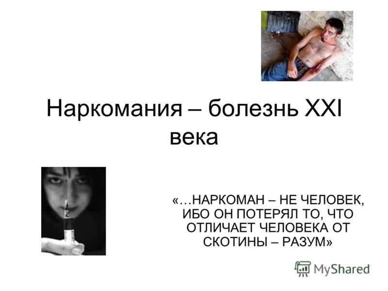 Наркомания – болезнь XXI века «…НАРКОМАН – НЕ ЧЕЛОВЕК, ИБО ОН ПОТЕРЯЛ ТО, ЧТО ОТЛИЧАЕТ ЧЕЛОВЕКА ОТ СКОТИНЫ – РАЗУМ»