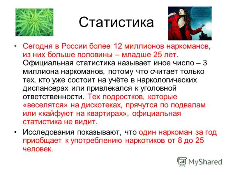 Статистика Сегодня в России более 12 миллионов наркоманов, из них больше половины – младше 25 лет. Официальная статистика называет иное число – 3 миллиона наркоманов, потому что считает только тех, кто уже состоит на учёте в наркологических диспансер