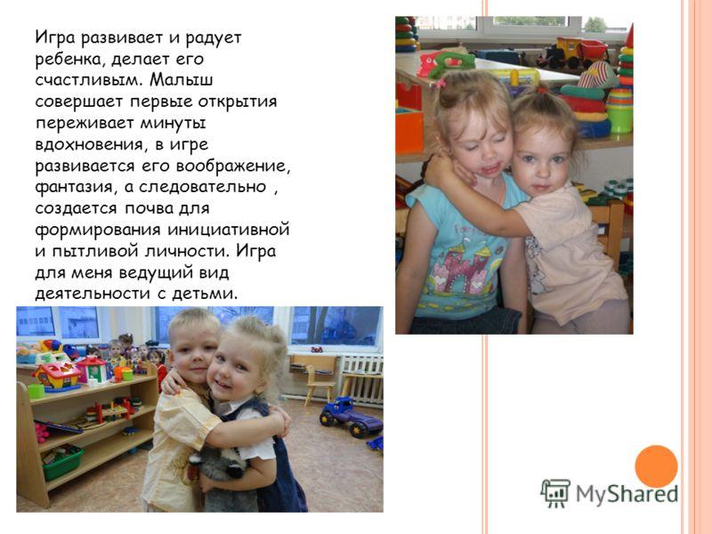 Игра развивает и радует ребенка, делает его счастливым. Малыш совершает первые открытия переживает минуты вдохновения, в игре развивается его воображение, фантазия, а следовательно, создается почва для формирования инициативной и пытливой личности. И
