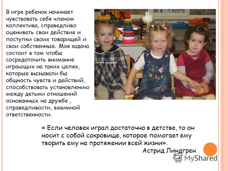 В игре ребенок начинает чувствовать себя членом коллектива, справедливо оценивать свои действия и поступки своих товарищей и свои собственные. Моя задача состоит в том чтобы сосредоточить внимание играющих на таких целях, которые вызывали бы общность