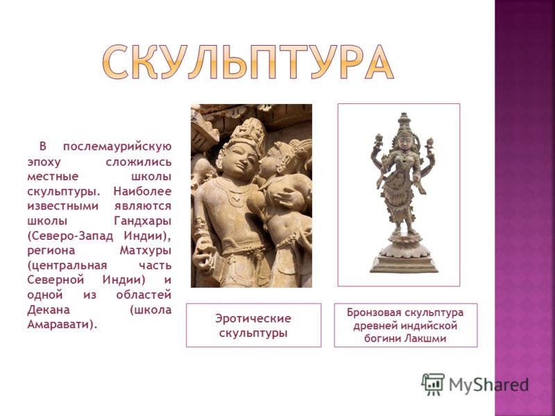 Эротические скульптуры Бронзовая скульптура древней индийской богини Лакшми В послемаурийскую эпоху сложились местные школы скульптуры. Наиболее известными являются школы Гандхары (Северо-Запад Индии), региона Матхуры (центральная часть Северной Инди