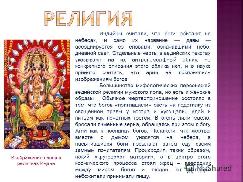 Индийцы считали, что боги обитают на небесах, и само их название дэвы ассоциируется со словами, означавшими небо, дневной свет. Отдельные черты в ведийских текстах указывают на их антропоморфный облик, но конкретного описания этого облика нет, и в на