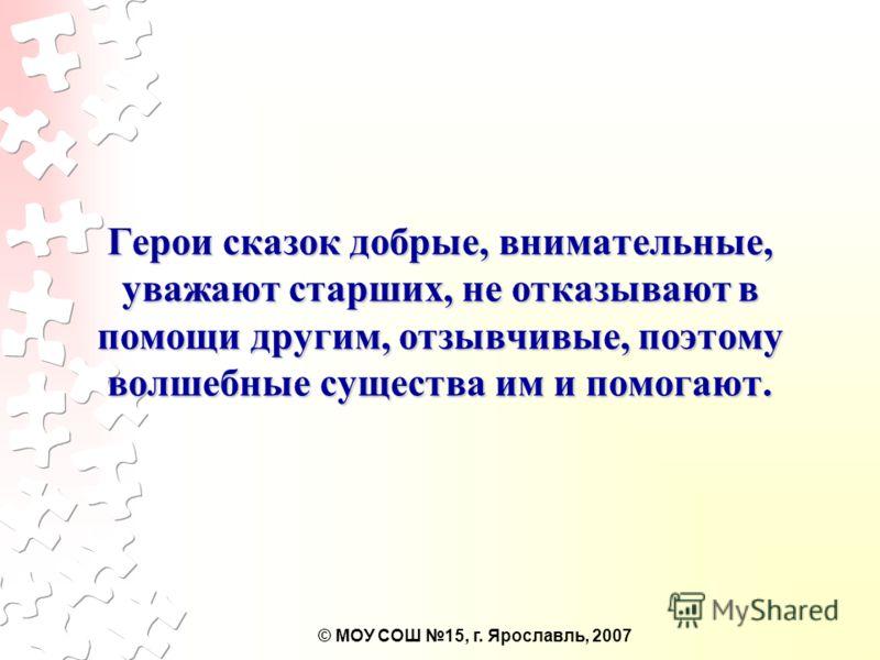 © МОУ СОШ 15, г. Ярославль, 2007 Герои сказок добрые, внимательные, уважают старших, не отказывают в помощи другим, отзывчивые, поэтому волшебные существа им и помогают.