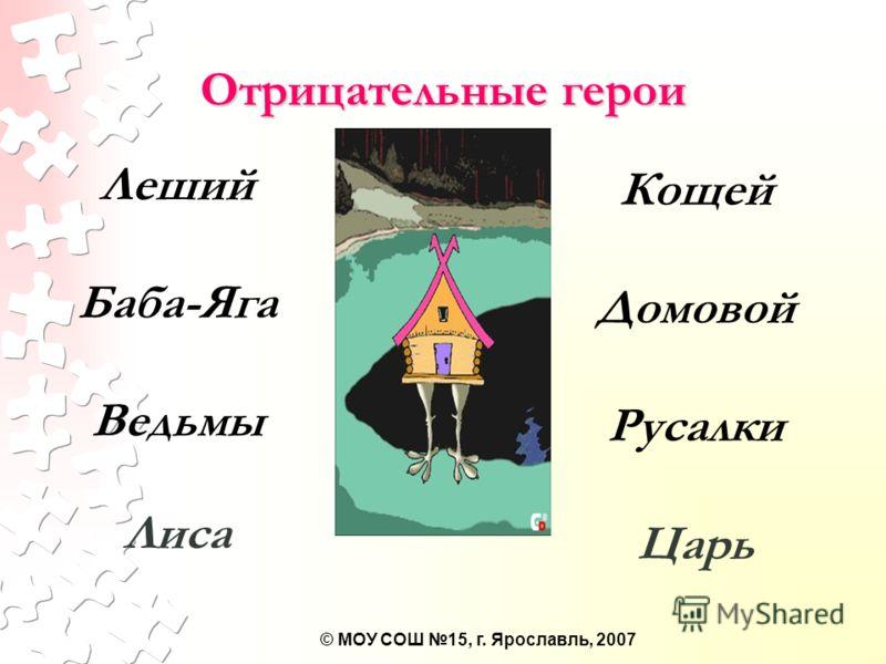 © МОУ СОШ 15, г. Ярославль, 2007 Отрицательные герои Леший Баба-Яга Ведьмы Лиса Кощей Домовой Русалки Царь