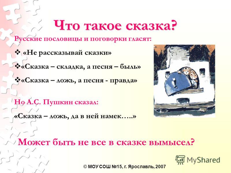 © МОУ СОШ 15, г. Ярославль, 2007 Что такое сказка? Русские пословицы и поговорки гласят: «Не рассказывай сказки» «Сказка – складка, а песня – быль» «Сказка – ложь, а песня - правда» Но А.С. Пушкин сказал: «Сказка – ложь, да в ней намек…..» Может быть
