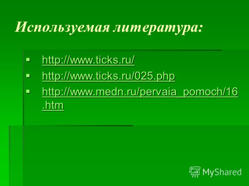 Используемая литература: http://www.ticks.ru/ http://www.ticks.ru/ http://www.ticks.ru/ http://www.ticks.ru/025.php http://www.ticks.ru/025.php http://www.ticks.ru/025.php http://www.medn.ru/pervaia_pomoch/16.htm http://www.medn.ru/pervaia_pomoch/16.