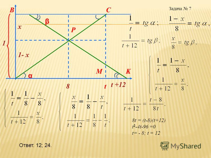 Задача 7 β α x 1- x 1 8t t +12 MK CB P 8t = (t-8)(t+12) t 2 -4t-96 =0 t= - 8; t = 12 Ответ. 12; 24.