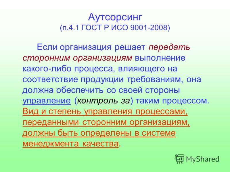 Аутсорсинг (п.4.1 ГОСТ Р ИСО 9001-2008) Если организация решает передать сторонним организациям выполнение какого-либо процесса, влияющего на соответствие продукции требованиям, она должна обеспечить со своей стороны управление (контроль за) таким пр