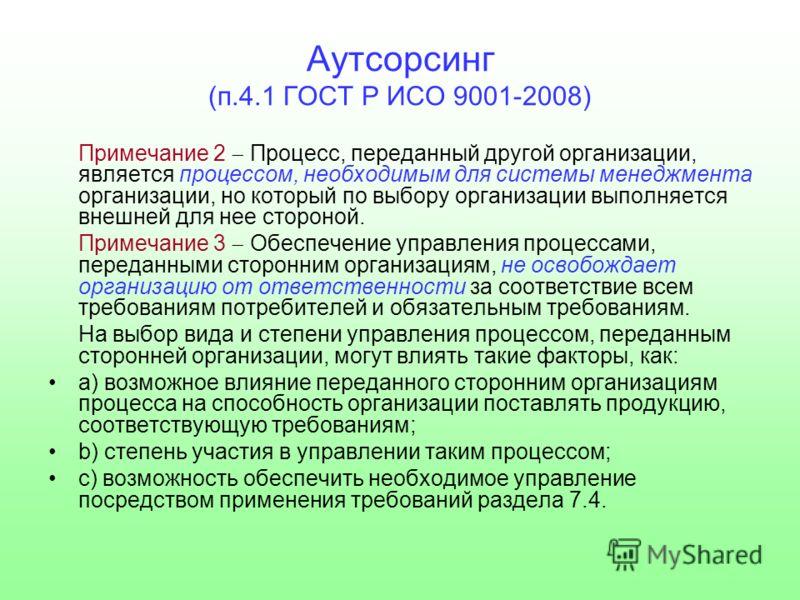 Аутсорсинг (п.4.1 ГОСТ Р ИСО 9001-2008) Примечание 2 Процесс, переданный другой организации, является процессом, необходимым для системы менеджмента организации, но который по выбору организации выполняется внешней для нее стороной. Примечание 3 Обес