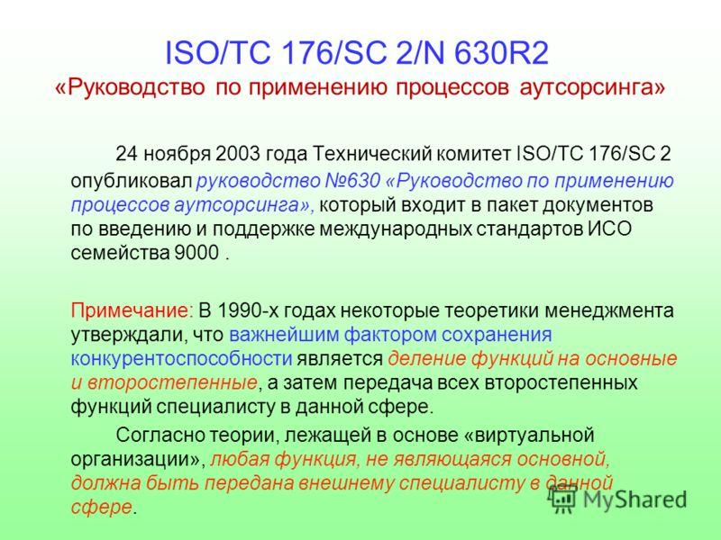 ISO/TC 176/SC 2/N 630R2 «Руководство по применению процессов аутсорсинга» 24 ноября 2003 года Технический комитет ISO/TC 176/SC 2 опубликовал руководство 630 «Руководство по применению процессов аутсорсинга», который входит в пакет документов по введ