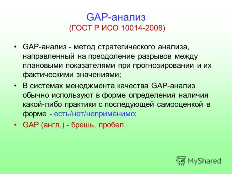 GAP-анализ (ГОСТ Р ИСО 10014-2008) GAP-анализ - метод стратегического анализа, направленный на преодоление разрывов между плановыми показателями при прогнозировании и их фактическими значениями; В системах менеджмента качества GAP-анализ обычно испол