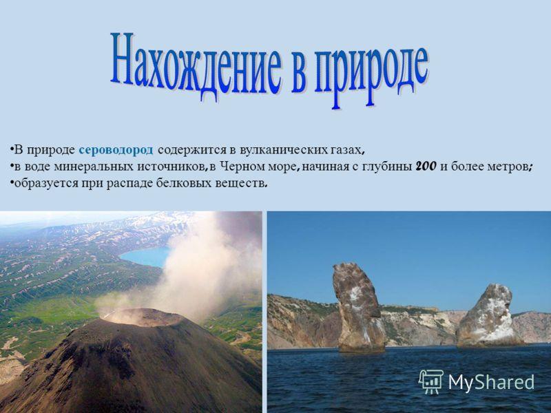 В природе сероводород содержится в вулканических газах, в воде минеральных источников, в Черном море, начиная с глубины 200 и более метров ; образуется при распаде белковых веществ.