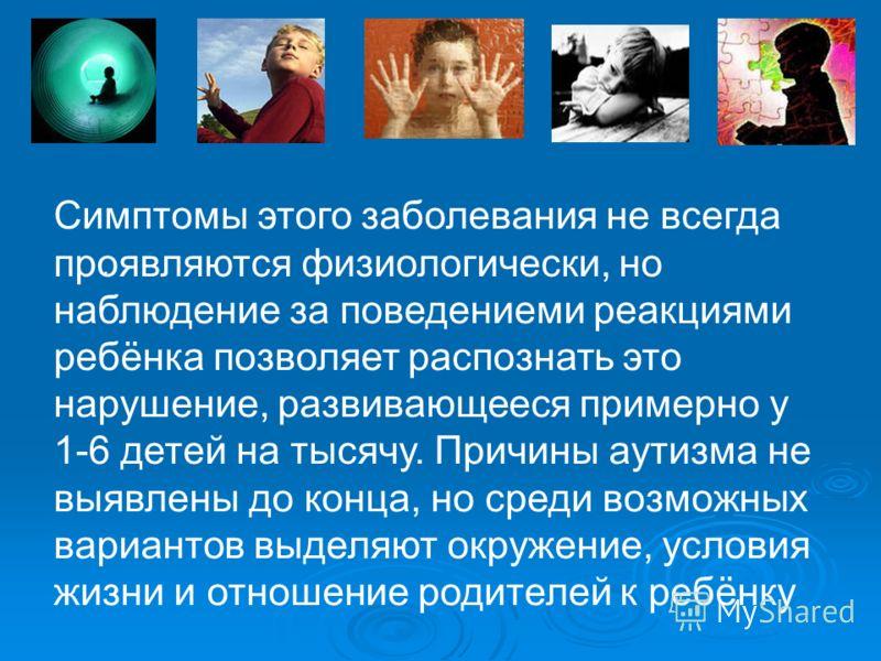 . Симптомы этого заболевания не всегда проявляются физиологически, но наблюдение за поведениеми реакциями ребёнка позволяет распознать это нарушение, развивающееся примерно у 1-6 детей на тысячу. Причины аутизма не выявлены до конца, но среди возможн