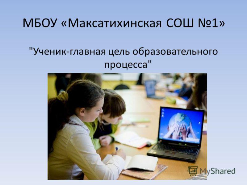 МБОУ «Максатихинская СОШ 1» Ученик-главная цель образовательного процесса