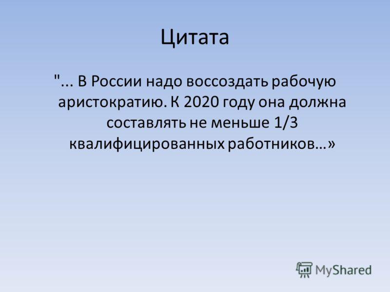 Цитата ... В России надо воссоздать рабочую аристократию. К 2020 году она должна составлять не меньше 1/3 квалифицированных работников…»