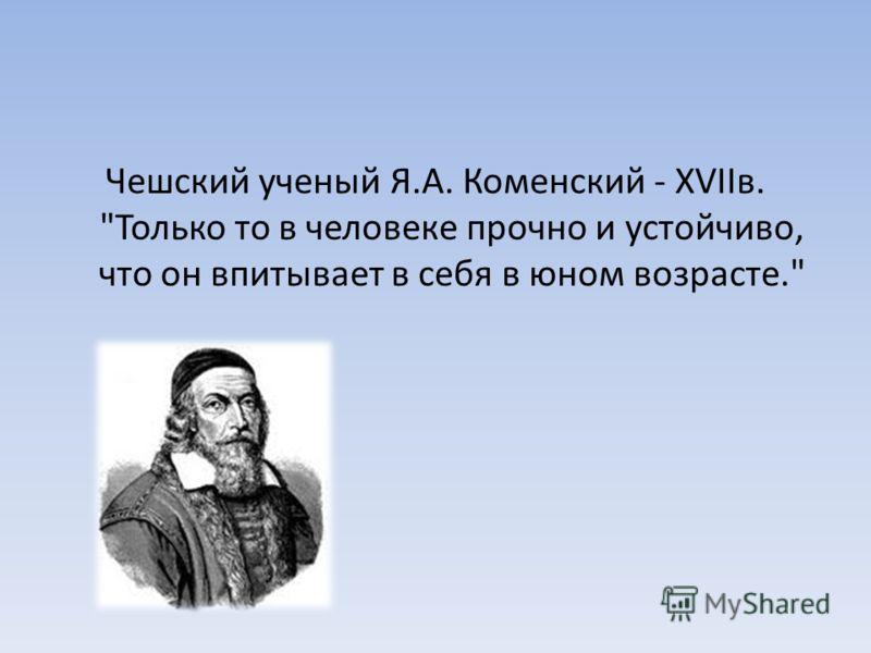 Чешский ученый Я.А. Коменский - XVIIв. Только то в человеке прочно и устойчиво, что он впитывает в себя в юном возрасте.