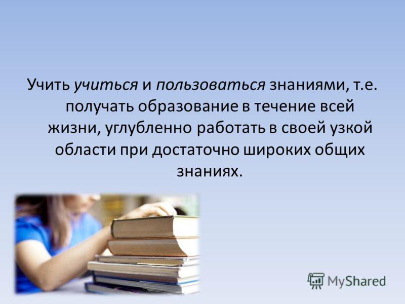 Учить учиться и пользоваться знаниями, т.е. получать образование в течение всей жизни, углубленно работать в своей узкой области при достаточно широких общих знаниях.