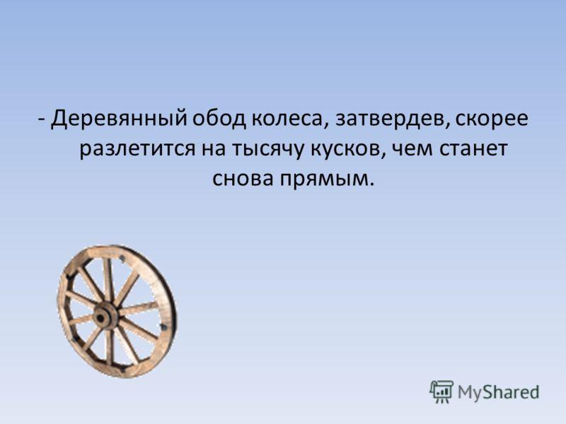 - Деревянный обод колеса, затвердев, скорее разлетится на тысячу кусков, чем станет снова прямым.