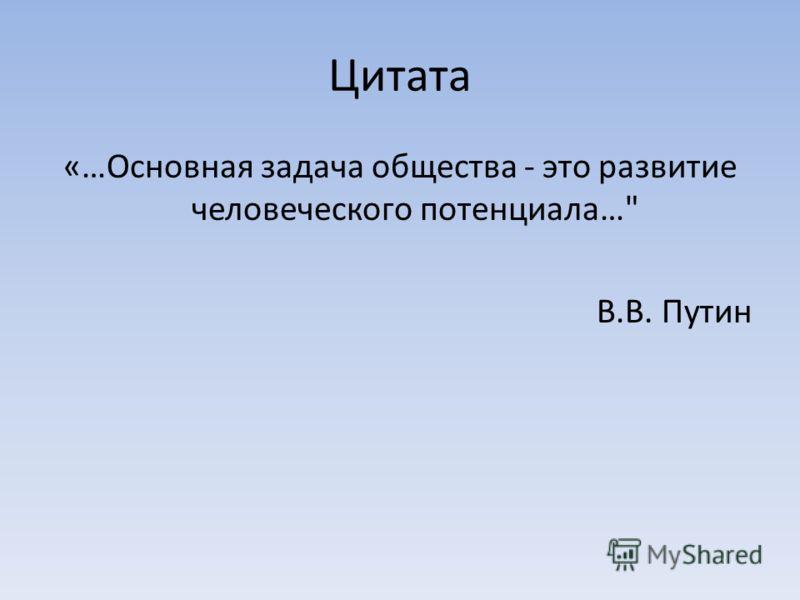 Цитата «…Основная задача общества - это развитие человеческого потенциала… В.В. Путин